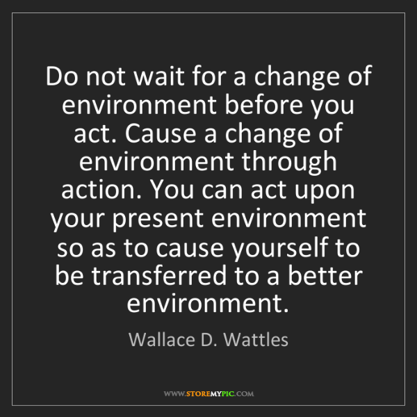 Wallace D. Wattles: Do not wait for a change of environment before you act....