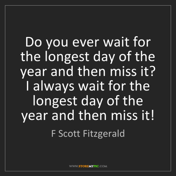 F Scott Fitzgerald: Do you ever wait for the longest day of the year and...