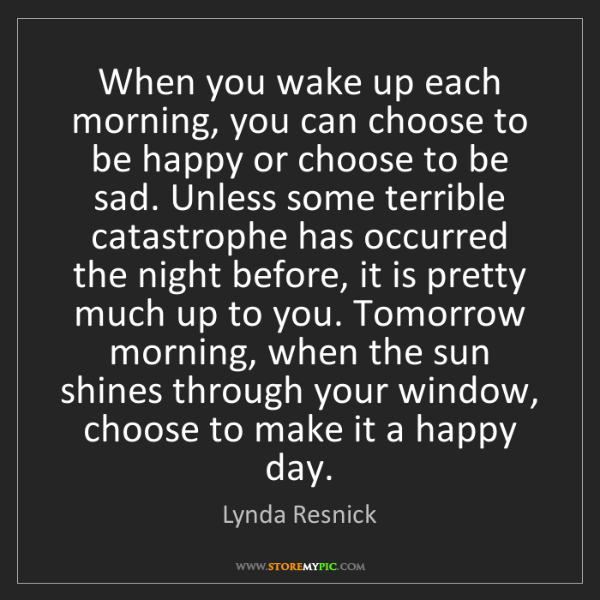 Lynda Resnick: When you wake up each morning, you can choose to be happy...