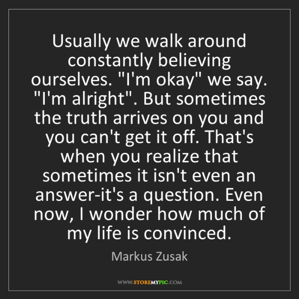 Markus Zusak: Usually we walk around constantly believing ourselves....