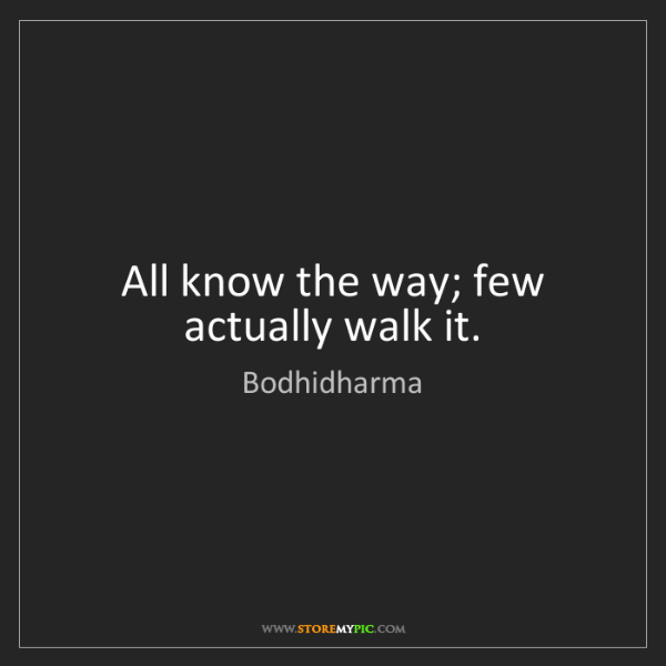 Bodhidharma: All know the way; few actually walk it.