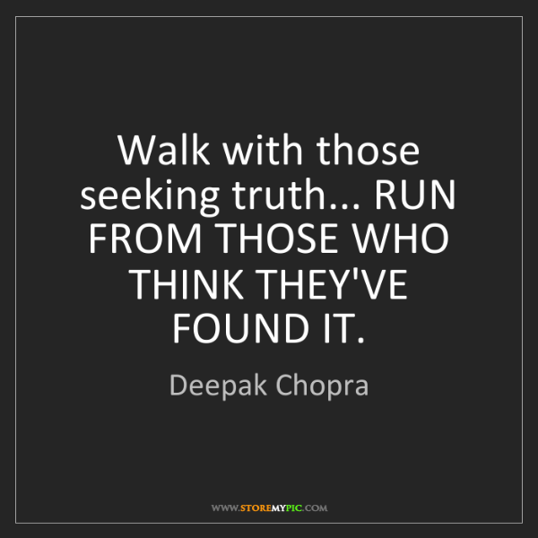 Deepak Chopra: Walk with those seeking truth... RUN FROM THOSE WHO THINK...