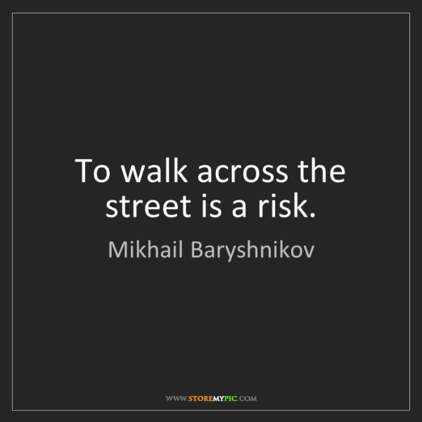 Mikhail Baryshnikov: To walk across the street is a risk.