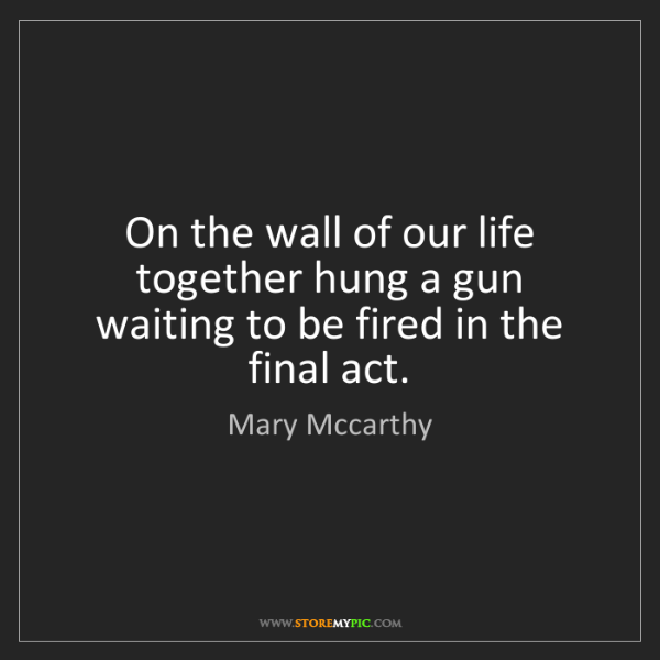Mary Mccarthy: On the wall of our life together hung a gun waiting to...