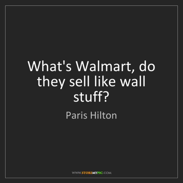Paris Hilton: What's Walmart, do they sell like wall stuff?