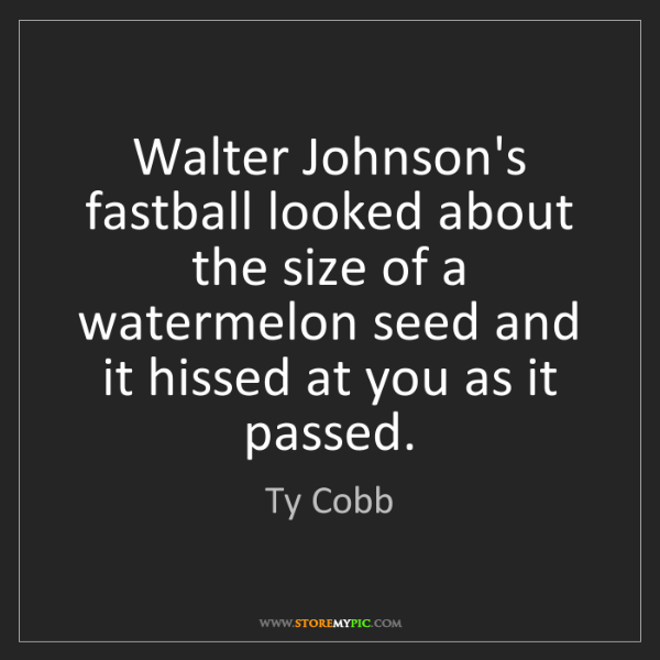 Ty Cobb: Walter Johnson's fastball looked about the size of a...