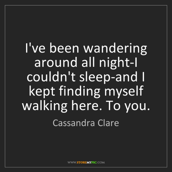 Cassandra Clare: I've been wandering around all night-I couldn't sleep-and...