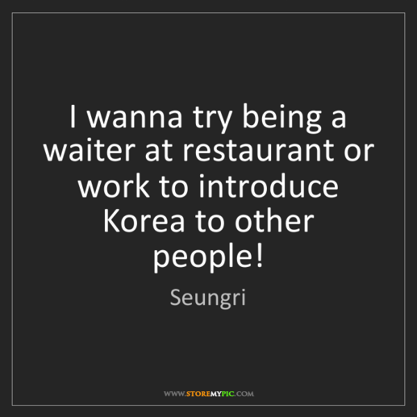 Seungri: I wanna try being a waiter at restaurant or work to introduce...