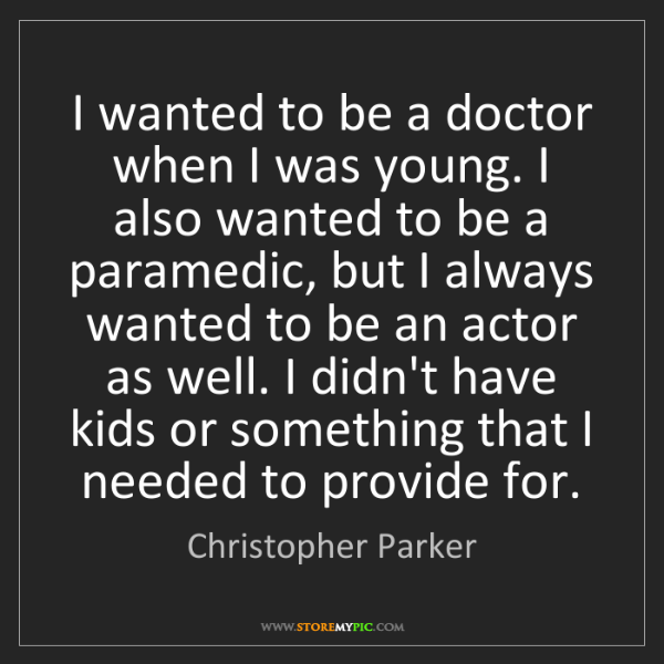 Christopher Parker: I wanted to be a doctor when I was young. I also wanted...