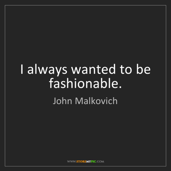 John Malkovich: I always wanted to be fashionable.