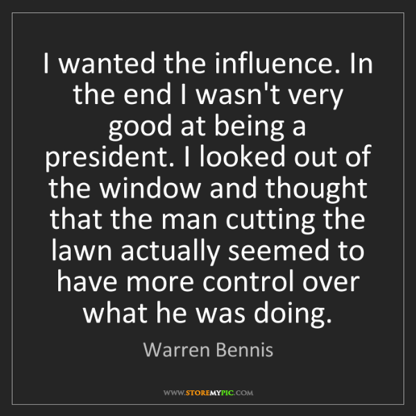 Warren Bennis: I wanted the influence. In the end I wasn't very good...