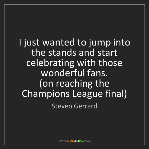 Steven Gerrard: I just wanted to jump into the stands and start celebrating...