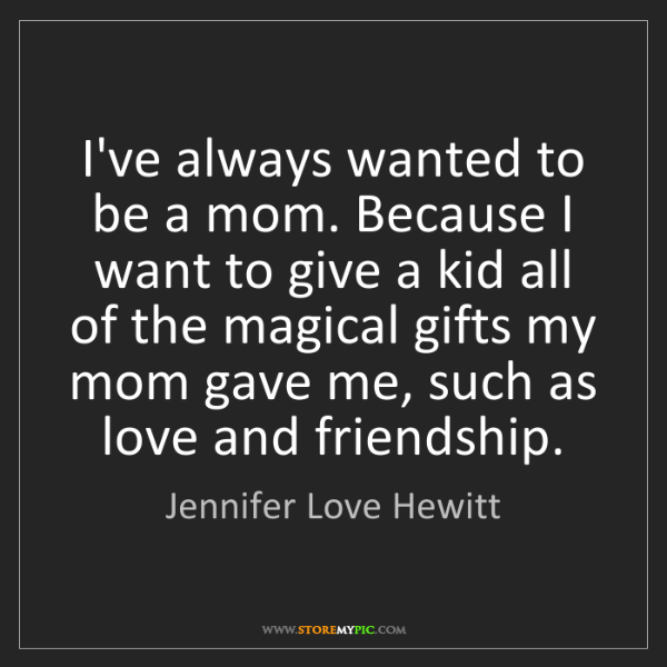 Jennifer Love Hewitt: I've always wanted to be a mom. Because I want to give...