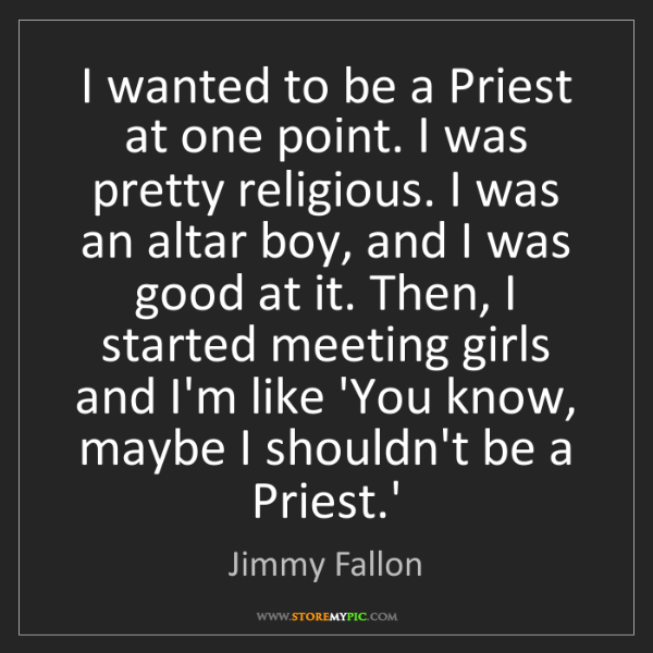 Jimmy Fallon: I wanted to be a Priest at one point. I was pretty religious....