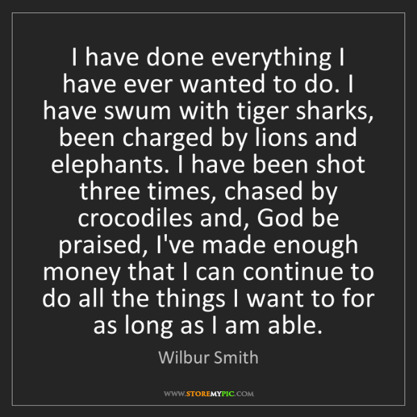 Wilbur Smith: I have done everything I have ever wanted to do. I have...