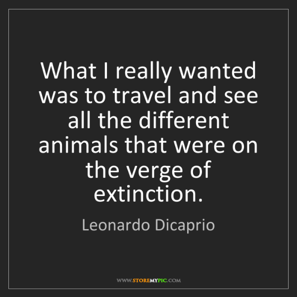 Leonardo Dicaprio: What I really wanted was to travel and see all the different...