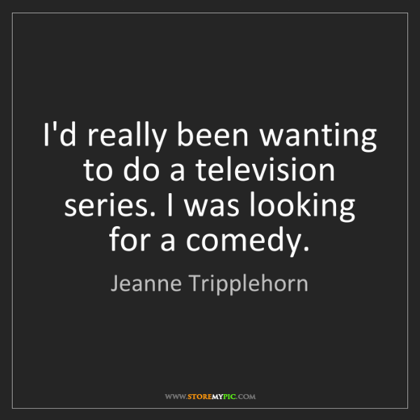 Jeanne Tripplehorn: I'd really been wanting to do a television series. I...