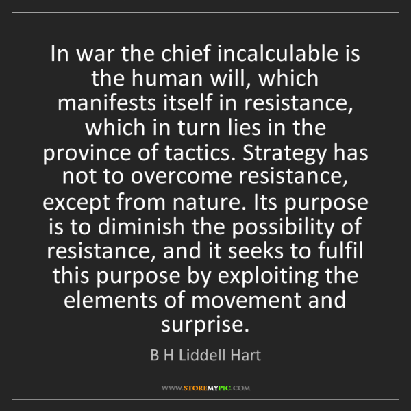 B H Liddell Hart: In war the chief incalculable is the human will, which...