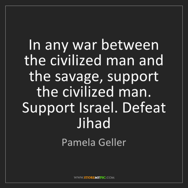 Pamela Geller: In any war between the civilized man and the savage,...