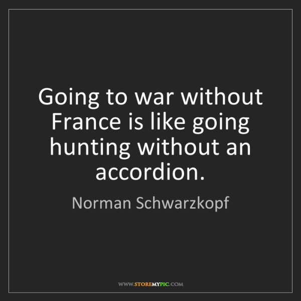 Norman Schwarzkopf: Going to war without France is like going hunting without...