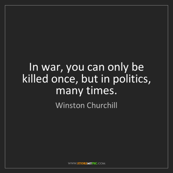 Winston Churchill: In war, you can only be killed once, but in politics,...