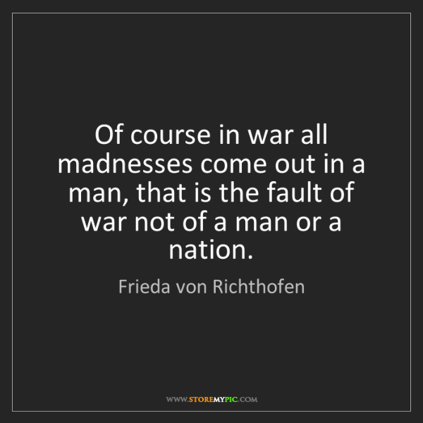 Frieda von Richthofen: Of course in war all madnesses come out in a man, that...