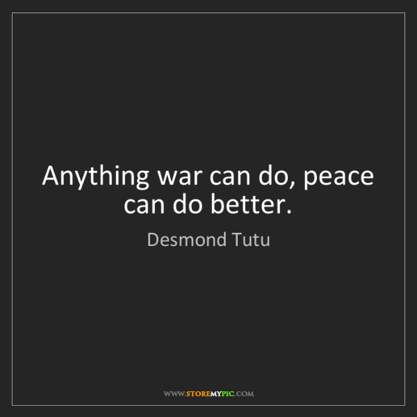 Desmond Tutu: Anything war can do, peace can do better.