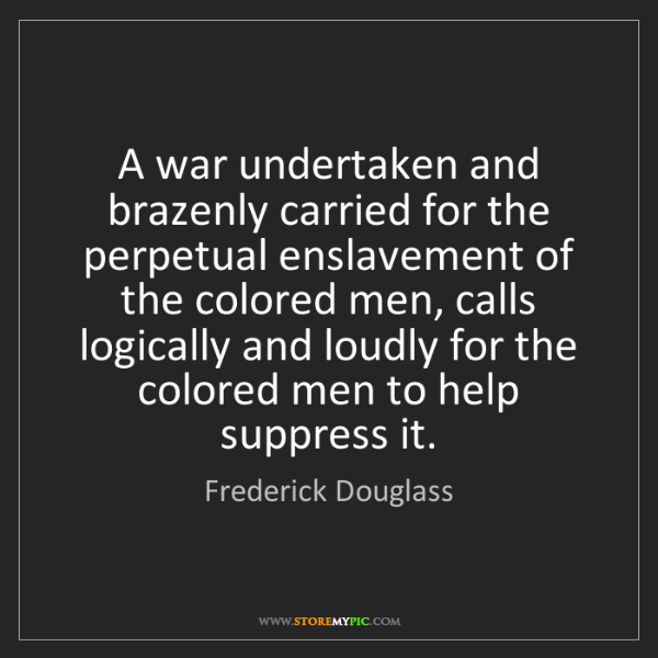 Frederick Douglass: A war undertaken and brazenly carried for the perpetual...