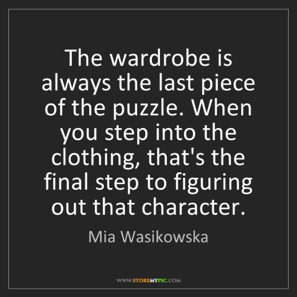 Mia Wasikowska: The wardrobe is always the last piece of the puzzle....