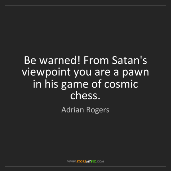 Adrian Rogers: Be warned! From Satan's viewpoint you are a pawn in his...
