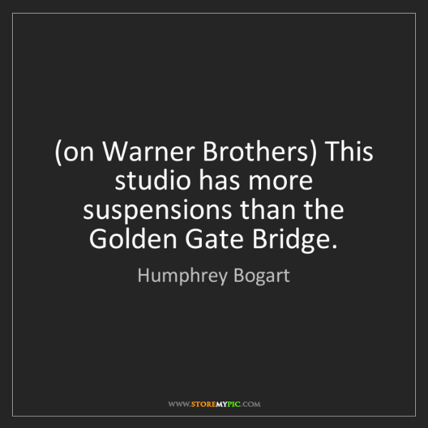 Humphrey Bogart: (on Warner Brothers) This studio has more suspensions...