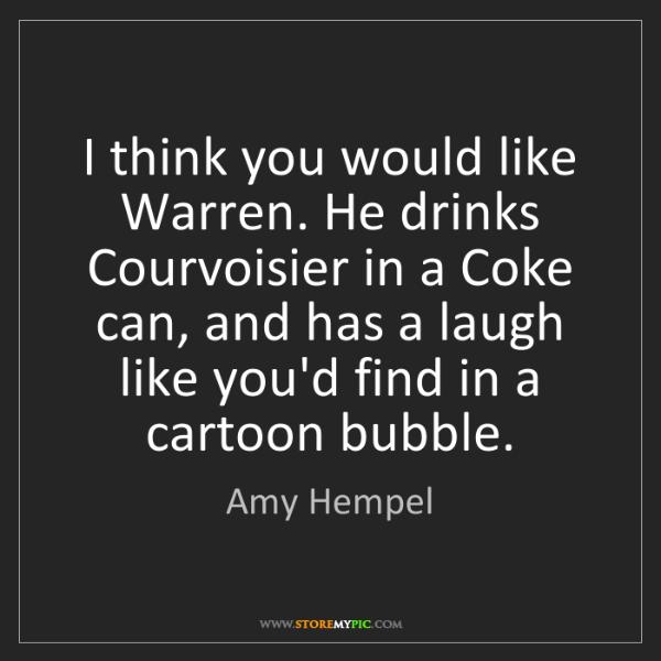 Amy Hempel: I think you would like Warren. He drinks Courvoisier...