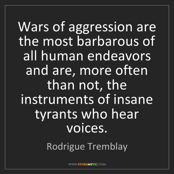 Rodrigue Tremblay: Wars of aggression are the most barbarous of all human...