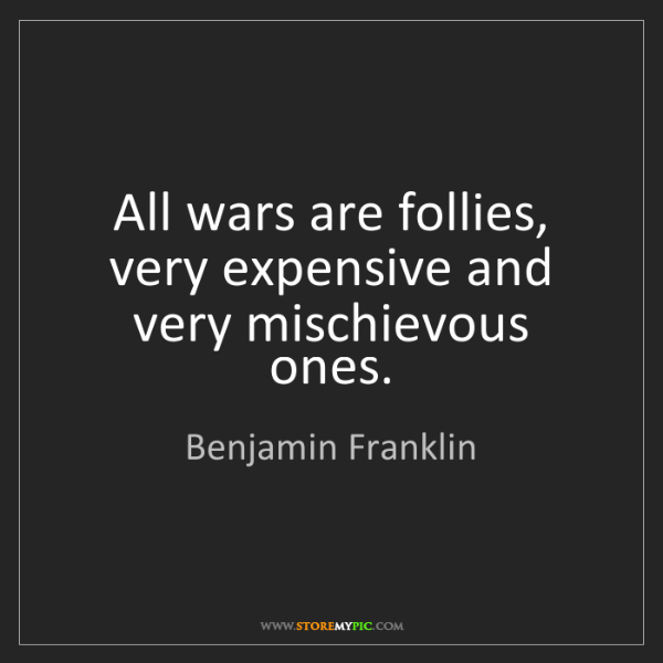 Benjamin Franklin: All wars are follies, very expensive and very mischievous...