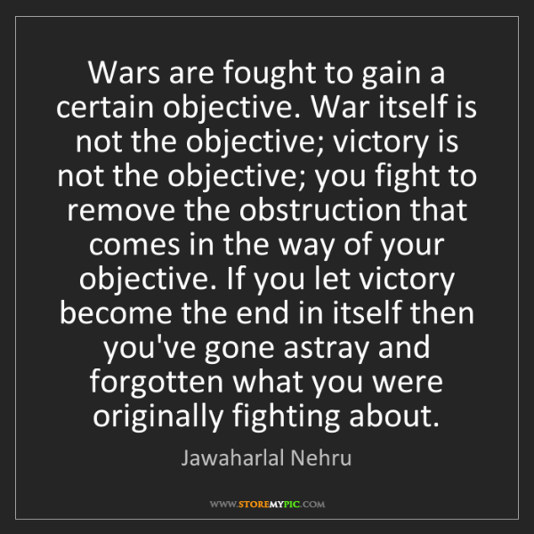 Jawaharlal Nehru: Wars are fought to gain a certain objective. War itself...
