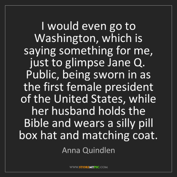 Anna Quindlen: I would even go to Washington, which is saying something...