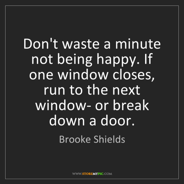 Brooke Shields: Don't waste a minute not being happy. If one window closes,...