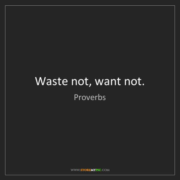 Proverbs: Waste not, want not.
