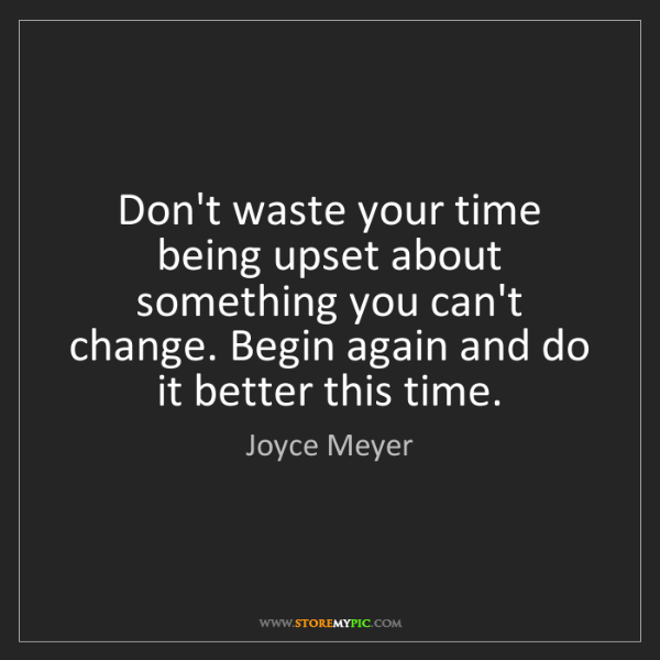 Joyce Meyer: Don't waste your time being upset about something you...