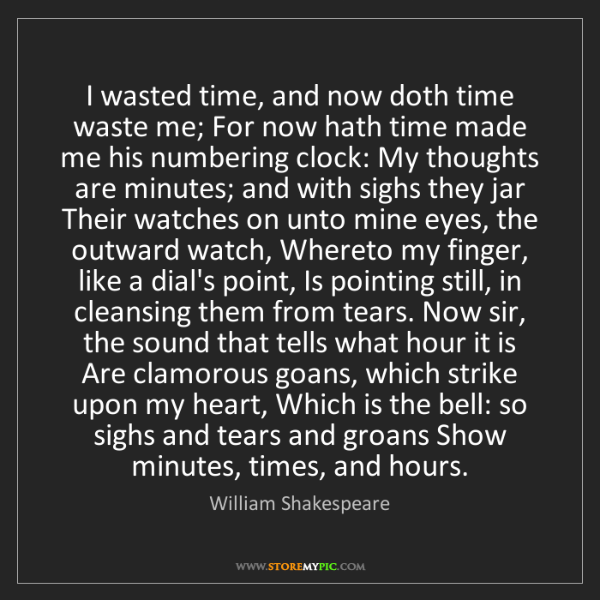William Shakespeare: I wasted time, and now doth time waste me; For now hath...