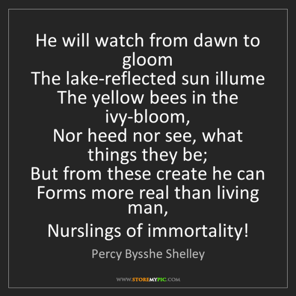Percy Bysshe Shelley: He will watch from dawn to gloom   The lake-reflected...