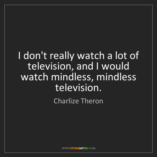Charlize Theron: I don't really watch a lot of television, and I would...