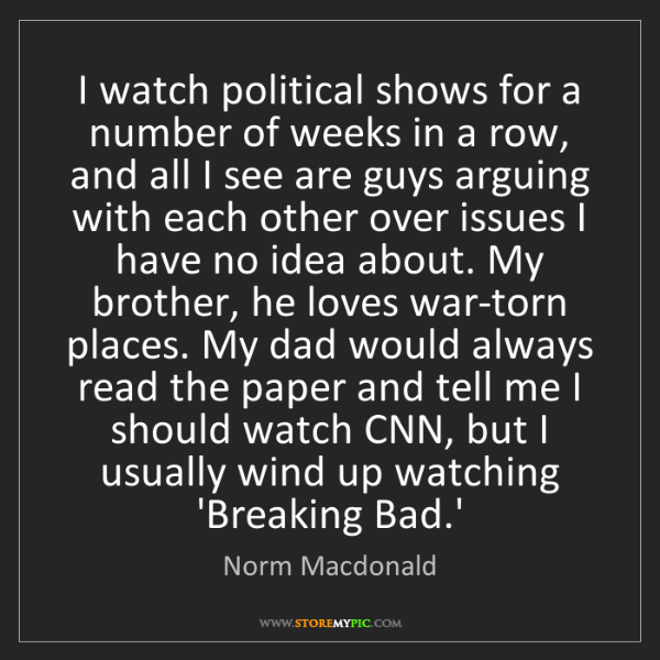 Norm Macdonald: I watch political shows for a number of weeks in a row,...