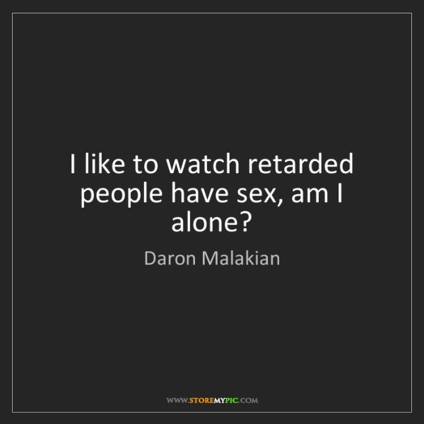 Daron Malakian: I like to watch retarded people have sex, am I alone?