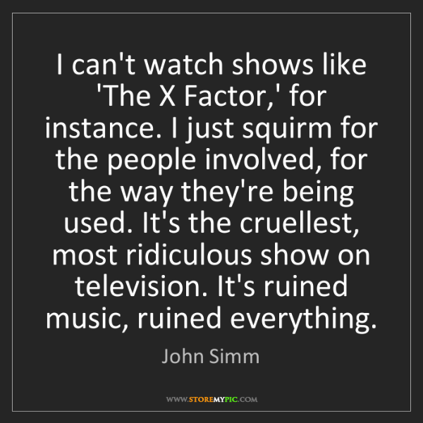 John Simm: I can't watch shows like 'The X Factor,' for instance....
