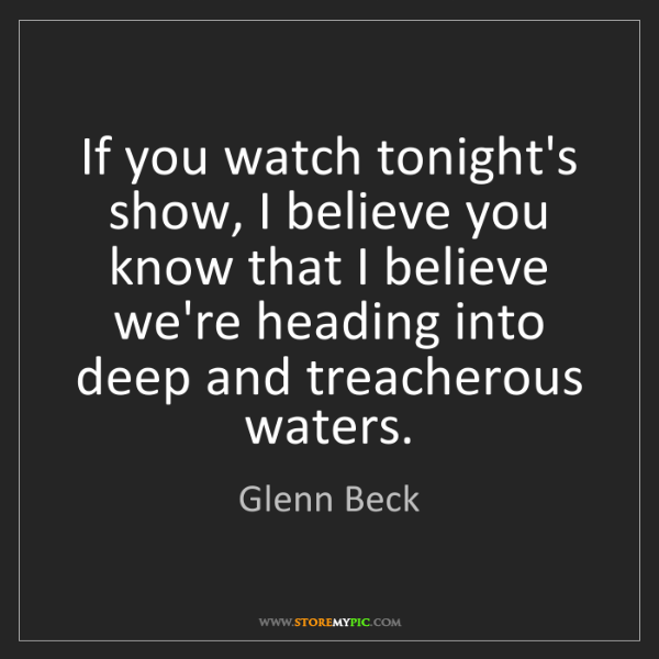 Glenn Beck: If you watch tonight's show, I believe you know that...
