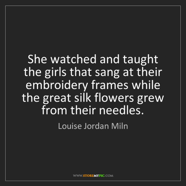 Louise Jordan Miln: She watched and taught the girls that sang at their embroidery...