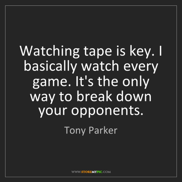 Tony Parker: Watching tape is key. I basically watch every game. It's...