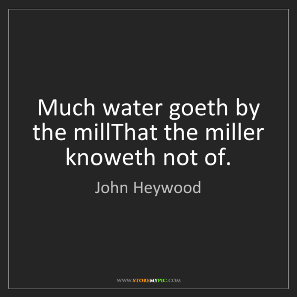 John Heywood: Much water goeth by the millThat the miller knoweth not...