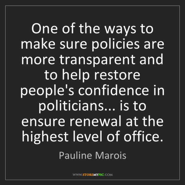 Pauline Marois: One of the ways to make sure policies are more transparent...